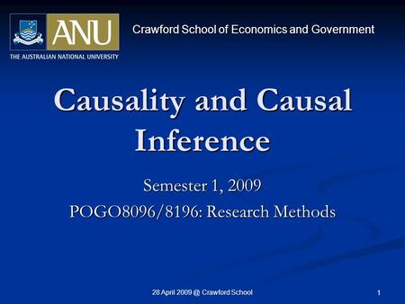 28 April Crawford School 1 Causality and Causal Inference Semester 1, 2009 POGO8096/8196: Research Methods Crawford School of Economics and Government.