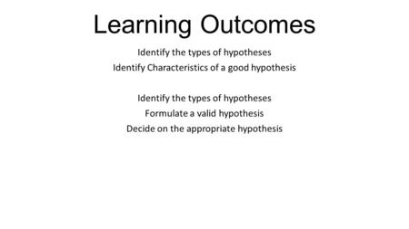 Learning Outcomes Identify the types of hypotheses Identify Characteristics of a good hypothesis Identify the types of hypotheses Formulate a valid hypothesis.