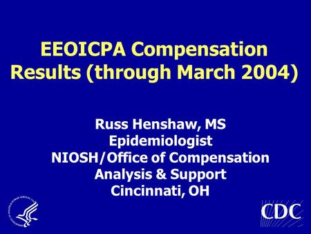 EEOICPA Compensation Results (through March 2004) Russ Henshaw, MS Epidemiologist NIOSH/Office of Compensation Analysis & Support Cincinnati, OH.