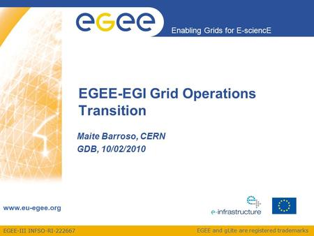 EGEE-III INFSO-RI-222667 Enabling Grids for E-sciencE www.eu-egee.org EGEE and gLite are registered trademarks EGEE-EGI Grid Operations Transition Maite.
