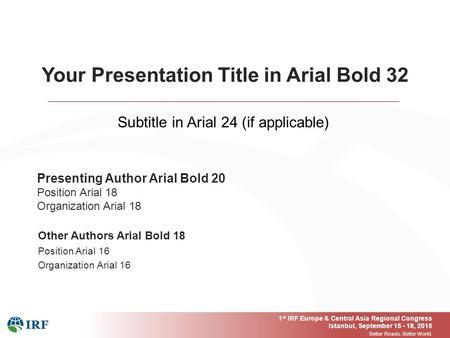 1 st IRF Europe & Central Asia Regional Congress Istanbul, September 15 - 18, 2015 Better Roads. Better World. Presenting Author Arial Bold 20 Position.