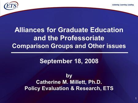 1 Alliances for Graduate Education and the Professoriate Comparison Groups and Other issues September 18, 2008 by Catherine M. Millett, Ph.D. Policy Evaluation.