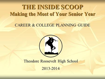 CAREER & COLLEGE PLANNING GUIDE Theodore Roosevelt High School 2013-2014 THE INSIDE SCOOP Making the Most of Your Senior Year.