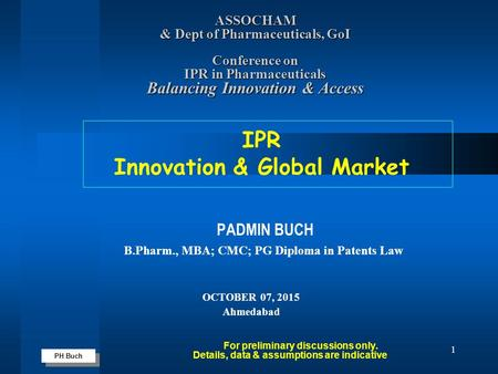 PH Buch 1 PADMIN BUCH B.Pharm., MBA; CMC; PG Diploma in Patents Law OCTOBER 07, 2015 Ahmedabad For preliminary discussions only. Details, data & assumptions.