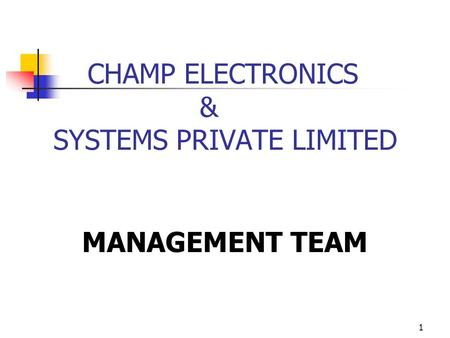 1 CHAMP ELECTRONICS & SYSTEMS PRIVATE LIMITED MANAGEMENT TEAM.