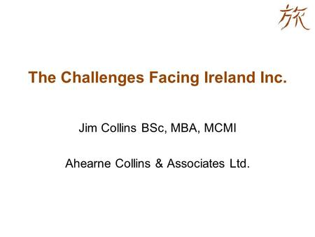 The Challenges Facing Ireland Inc. Jim Collins BSc, MBA, MCMI Ahearne Collins & Associates Ltd.