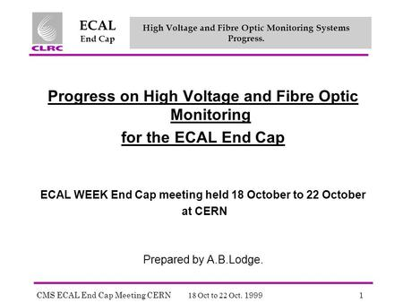 CMS ECAL End Cap Meeting CERN 18 Oct to 22 Oct. 19991 ECAL End Cap High Voltage and Fibre Optic Monitoring Systems Progress. Progress on High Voltage and.