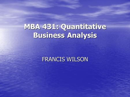MBA 431: Quantitative Business Analysis FRANCIS WILSON.