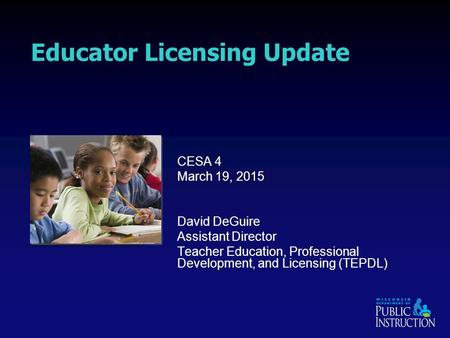 Educator Licensing Update CESA 4 March 19, 2015 David DeGuire Assistant Director <strong>Teacher</strong> Education, <strong>Professional</strong> <strong>Development</strong>, and Licensing (TEPDL)
