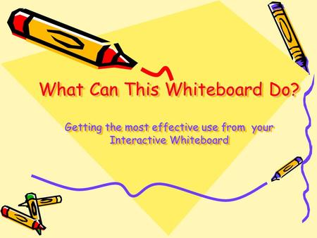 What Can This Whiteboard Do? Getting the most effective use from your Interactive Whiteboard.