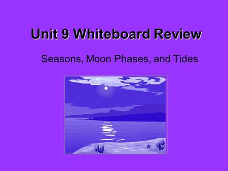 Unit 9 Whiteboard Review Seasons, Moon Phases, and Tides.