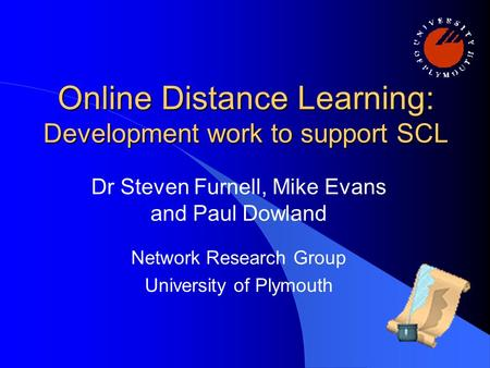 Online Distance Learning: Development work to support SCL Dr Steven Furnell, Mike Evans and Paul Dowland Network Research Group University of Plymouth.