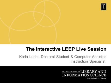The Interactive LEEP Live Session Karla Lucht, Doctoral Student & Computer-Assisted Instruction Specialist.