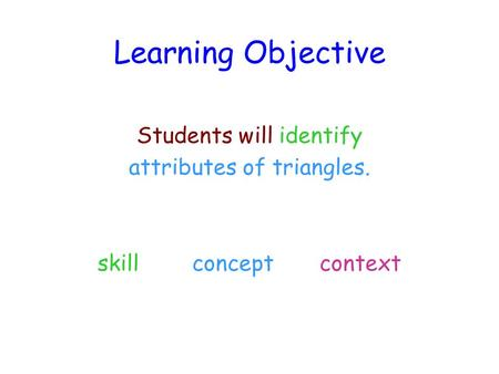 Learning Objective Students will identify attributes of triangles. skill concept context.