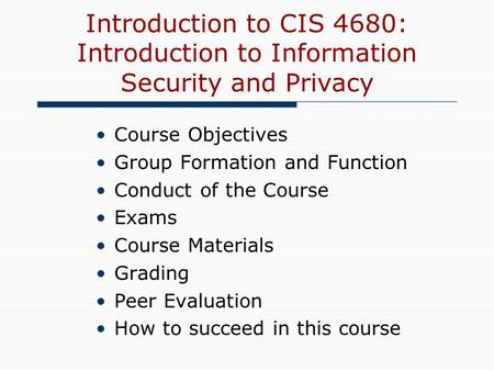 Introduction to CIS 4680: Introduction to Information Security and Privacy Course Objectives Group Formation and Function Conduct of the Course Exams Course.