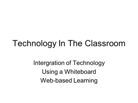 Technology In The Classroom Intergration of Technology Using a Whiteboard Web-based Learning.