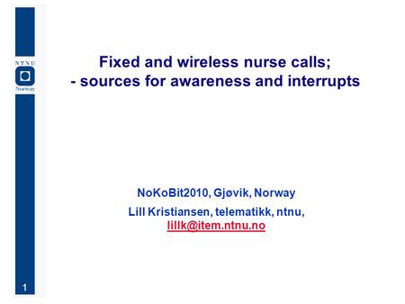 1 Fixed and wireless nurse calls; - sources for awareness and interrupts NoKoBit2010, Gjøvik, Norway Lill Kristiansen, telematikk, ntnu,
