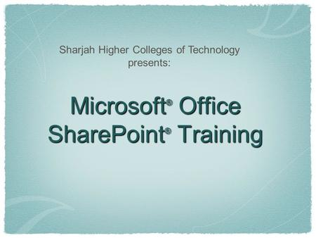 Microsoft ® Office SharePoint ® Training Sharjah Higher Colleges of Technology presents: