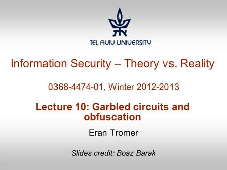 1 Information Security – Theory vs. Reality 0368-4474-01, Winter 2012-2013 Lecture 10: Garbled circuits and obfuscation Eran Tromer Slides credit: Boaz.