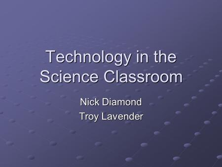 Technology in the Science Classroom Nick Diamond Troy Lavender.