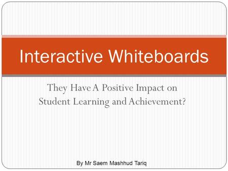 They Have A Positive Impact on Student Learning and Achievement? Interactive Whiteboards By Mr Saem Mashhud Tariq.
