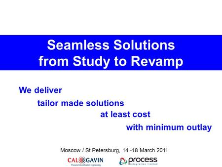 Seamless Solutions from Study to Revamp tailor made solutions at least cost with minimum outlay We deliver Moscow / St Petersburg, 14 -18 March 2011.