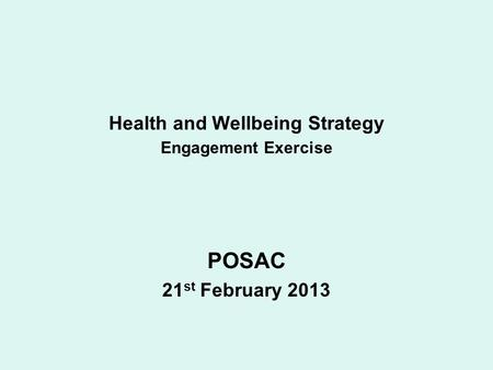 Health and Wellbeing Strategy Engagement Exercise POSAC 21 st February 2013.