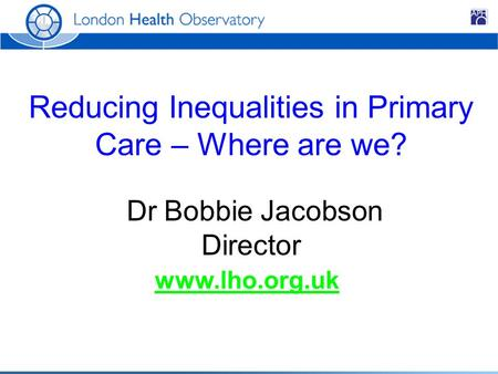 Reducing Inequalities in Primary Care – Where are we? Dr Bobbie Jacobson Director www.lho.org.uk.
