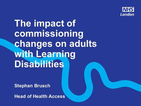 The impact of commissioning changes on adults with Learning Disabilities Stephan Brusch Head of Health Access.