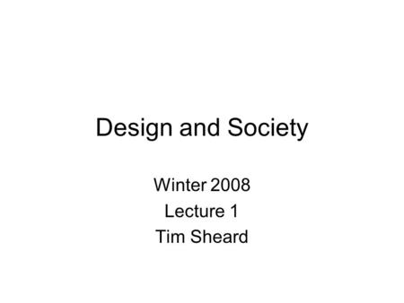Design and Society Winter 2008 Lecture 1 Tim Sheard.