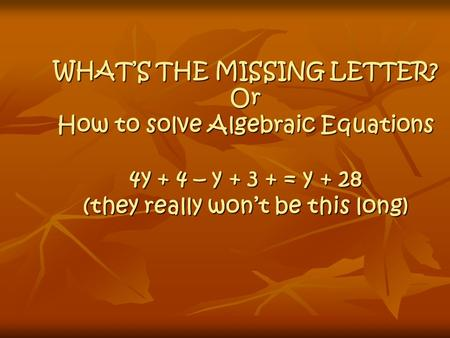 WHAT'S THE MISSING LETTER? Or How to solve Algebraic Equations 4y + 4 – y + 3 + = y + 28 (they really won't be this long)