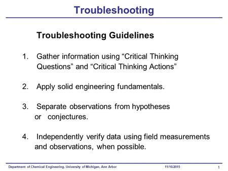 Department of Chemical Engineering, University of Michigan, Ann Arbor 1 11/16/2015 Troubleshooting Troubleshooting Guidelines 1.Gather information using.