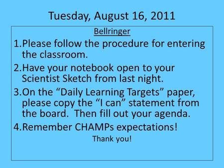 Tuesday, August 16, 2011 Bellringer 1.Please follow the procedure for entering the classroom. 2.Have your notebook open to your Scientist Sketch from last.