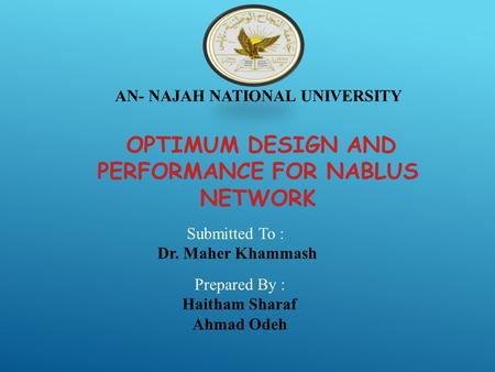 AN- NAJAH NATIONAL UNIVERSITY OPTIMUM DESIGN AND PERFORMANCE FOR NABLUS NETWORK Submitted To : Dr. Maher Khammash Prepared By : Haitham Sharaf Ahmad Odeh.