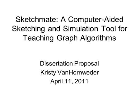 Sketchmate: A Computer-Aided Sketching and Simulation Tool for Teaching Graph Algorithms Dissertation Proposal Kristy VanHornweder April 11, 2011.