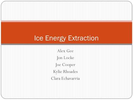 Alex Gee Jon Locke Joe Cooper Kylie Rhoades Clara Echavarria Ice Energy Extraction.