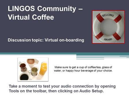 LINGOS Community – Virtual Coffee Discussion topic: Virtual on-boarding Take a moment to test your audio connection by opening Tools on the toolbar, then.