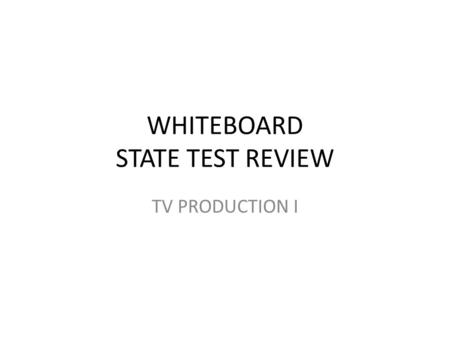 "WHITEBOARD STATE TEST REVIEW TV PRODUCTION I. GET OUT A PIECE OF PAPER AND DO THE FOLLOWING: - WRITE ""WHITEBOARD REVIEW"" AT THE TOP - PUT YOUR NAME ON."