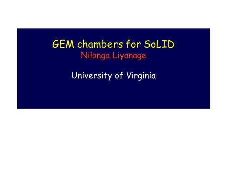GEM chambers for SoLID Nilanga Liyanage University of Virginia.