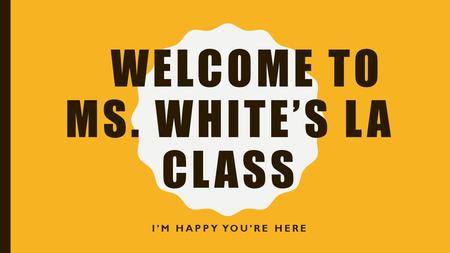 WELCOME TO MS. WHITE'S LA CLASS I'M HAPPY YOU'RE HERE.