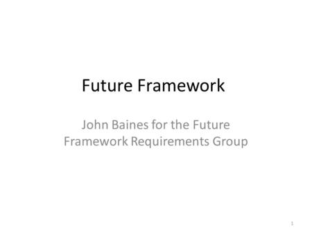 Future Framework John Baines for the Future Framework Requirements Group 1.