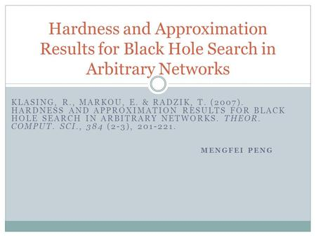 KLASING, R., MARKOU, E. & RADZIK, T. (2007). HARDNESS AND APPROXIMATION RESULTS FOR BLACK HOLE SEARCH IN ARBITRARY NETWORKS. THEOR. COMPUT. SCI., 384 (2-3),