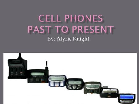 By: Alyric Knight. I choose this topic because I would like to know how cell phones have really changed through history. It is important because today.