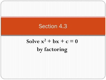 Solve x 2 + bx + c = 0 by factoring Section 4.3. What is a trinomial????? It has 3 terms connected by addition or subtraction Example : 3x 2 – 6x + 7.