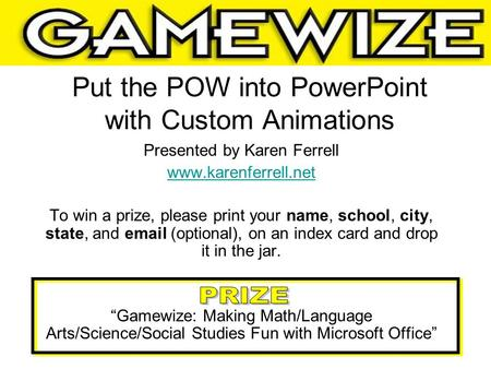 Put the POW into PowerPoint with Custom Animations Presented by Karen Ferrell www.karenferrell.net To win a prize, please print your name, school, city,