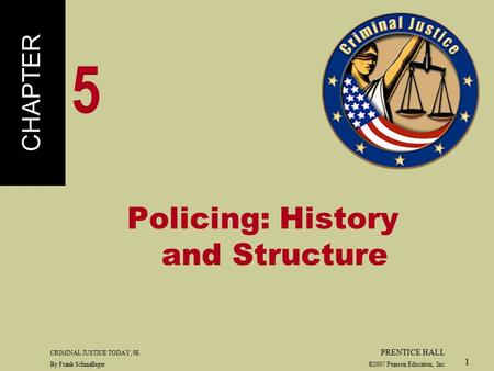 CRIMINAL JUSTICE TODAY, 9E PRENTICE HALL By Frank Schmalleger ©2007 Pearson Education, Inc. 1 Policing: History and Structure CHAPTER 5.