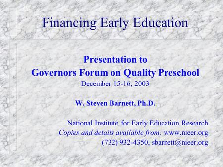 Financing Early Education Presentation to Governors Forum on Quality Preschool December 15-16, 2003 W. Steven Barnett, Ph.D. National Institute for Early.