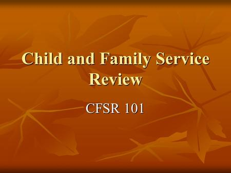 Child and Family Service Review CFSR 101. Child and Family Service Review CFSR stands for the Child and Family Service Review. It is the federal government's.