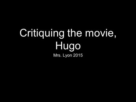 Critiquing the movie, Hugo Mrs. Lyon 2015. Bell Work 1/5/15 Welcome back from Winter Break! 1.Did you see any movies over the break? Yes/No 2.If so what.