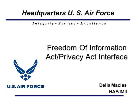 Headquarters U. S. Air Force I n t e g r i t y - S e r v i c e - E x c e l l e n c e Freedom Of Information Act/Privacy Act Interface Freedom Of Information.